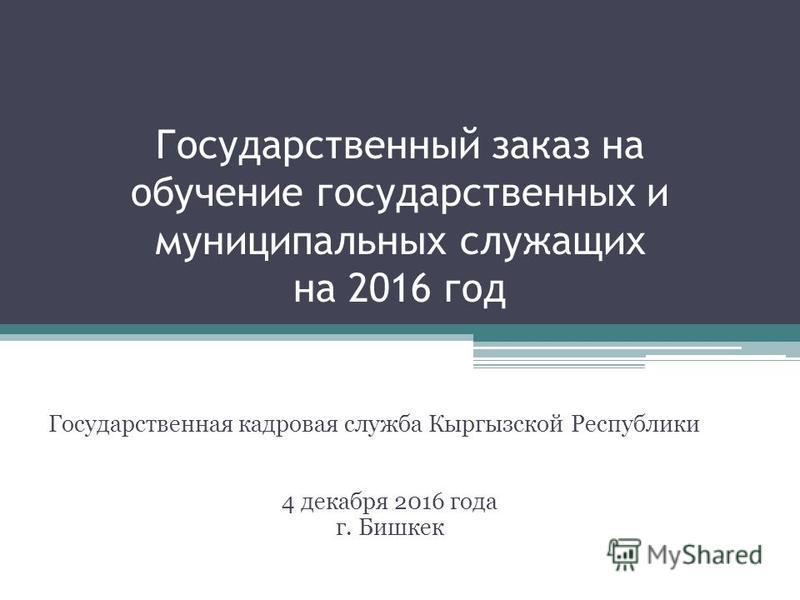 Государственный заказ на обучение государственных и муниципальных служащих на 2016 год Государственная кадровая служба Кыргызской Республики 4 декабря 2016 года г. Бишкек