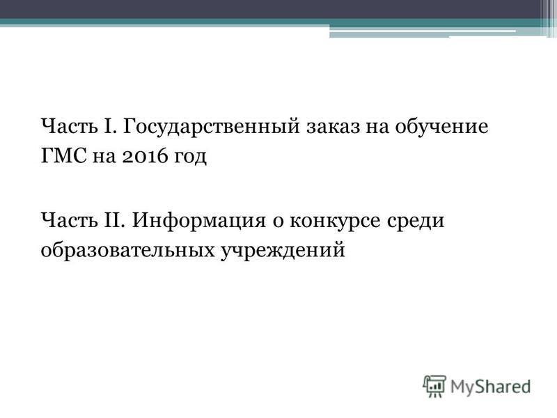 Часть I. Государственный заказ на обучение ГМС на 2016 год Часть II. Информация о конкурсе среди образовательных учреждений