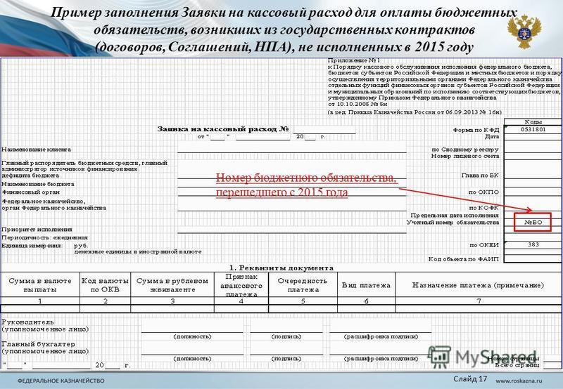 Номер бюджетного обязательства, перешедшего с 2015 года Пример заполнения Заявки на кассовый расход для оплаты бюджетных обязательств, возникших из государственных контрактов (договоров, Соглашений, НПА), не исполненных в 2015 году Слайд 17