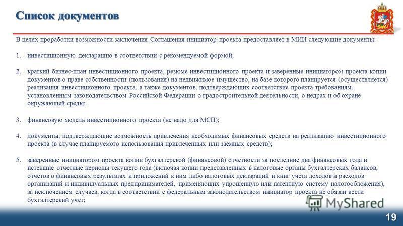 В целях проработки возможности заключения Соглашения инициатор проекта предоставляет в МИИ следующие документы: 1. инвестиционную декларацию в соответствии с рекомендуемой формой; 2. краткий бизнес-план инвестиционного проекта, резюме инвестиционного