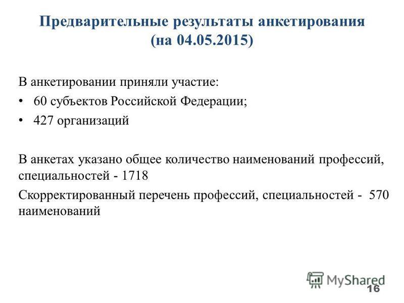 Предварительные результаты анкетирования (на 04.05.2015) В анкетировании приняли участие: 60 субъектов Российской Федерации; 427 организаций В анкетах указано общее количество наименований профессий, специальностей - 1718 Скорректированный перечень п