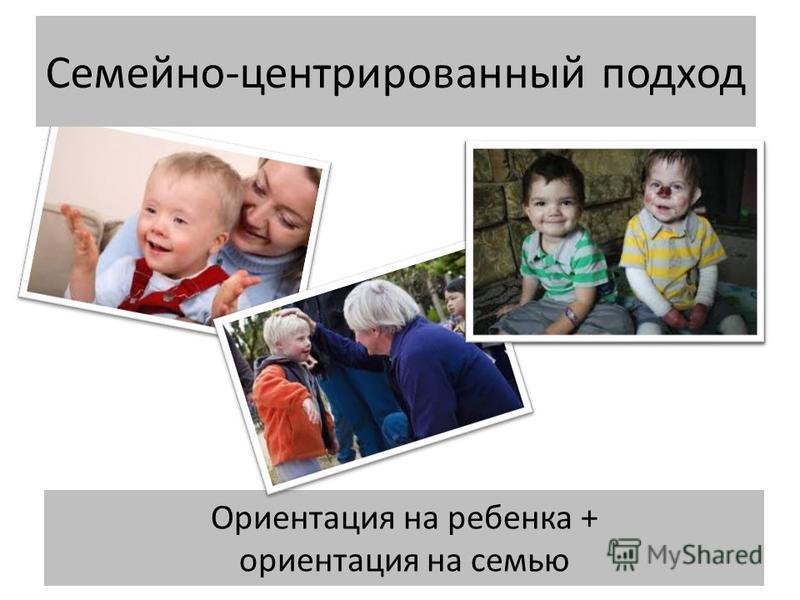 Ориентация на ребенка + ориентация на семью Семейно-центрированный подход