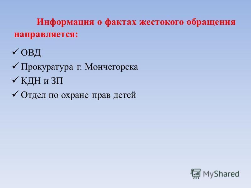 Информация о фактах жестокого обращения направляется: ОВД Прокуратура г. Мончегорска КДН и ЗП Отдел по охране прав детей