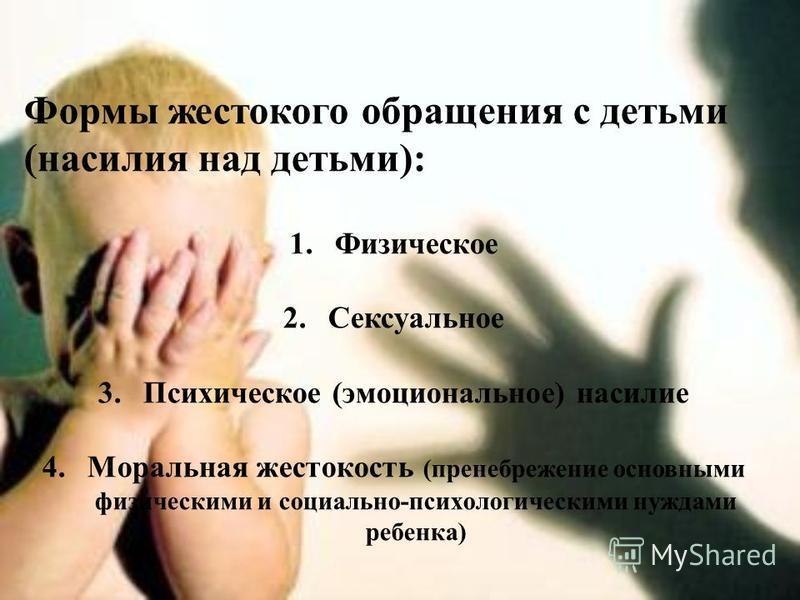 Формы жестокого обращения с детьми (насилия над детьми): 1. Физическое 2. Сексуальное 3. Психическое (эмоциональное) насилие 4. Моральная жестокость (пренебрежение основными физическими и социально-психологическими нуждами ребенка)