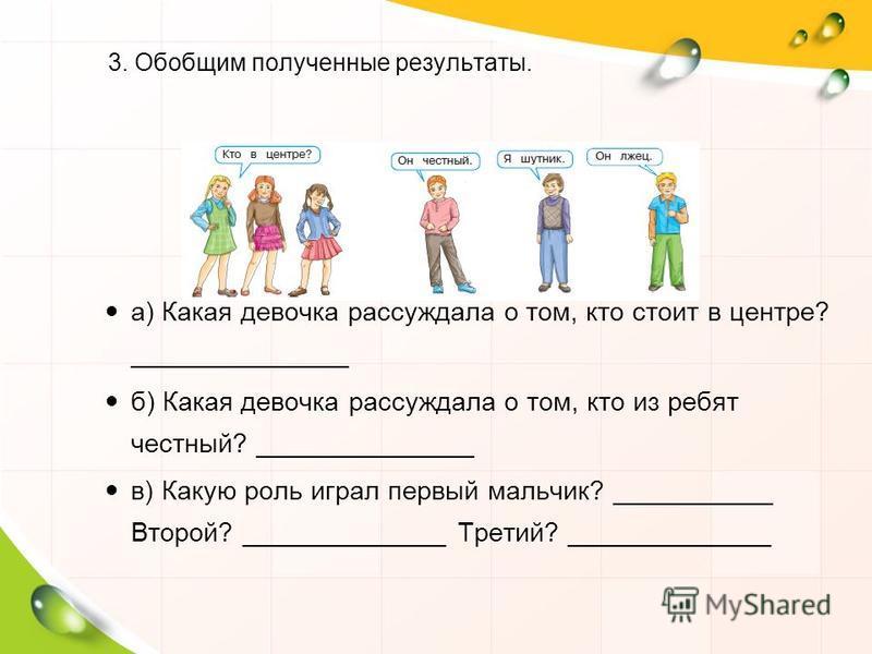 3. Обобщим полученные результаты. а) Какая девочка рассуждала о том, кто стоит в центре? _______________ б) Какая девочка рассуждала о том, кто из ребят честный? _______________ в) Какую роль играл первый мальчик? ___________ Второй? ______________ Т