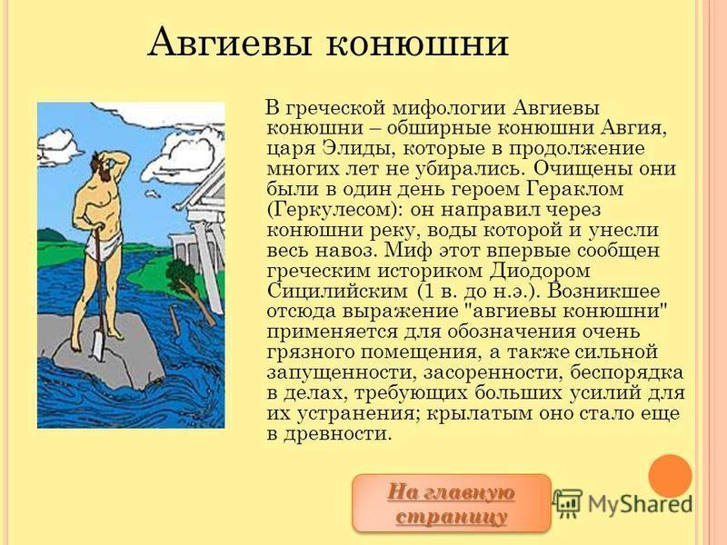 В греческой мифологии Авгиевы конюшни – обширные конюшни Авгия, царя Элиды, которые в продолжение многих лет не убирались. Очищены они были в один день героем Гераклом (Геркулесом): он направил через конюшни реку, воды которой и унесли весь навоз. Ми