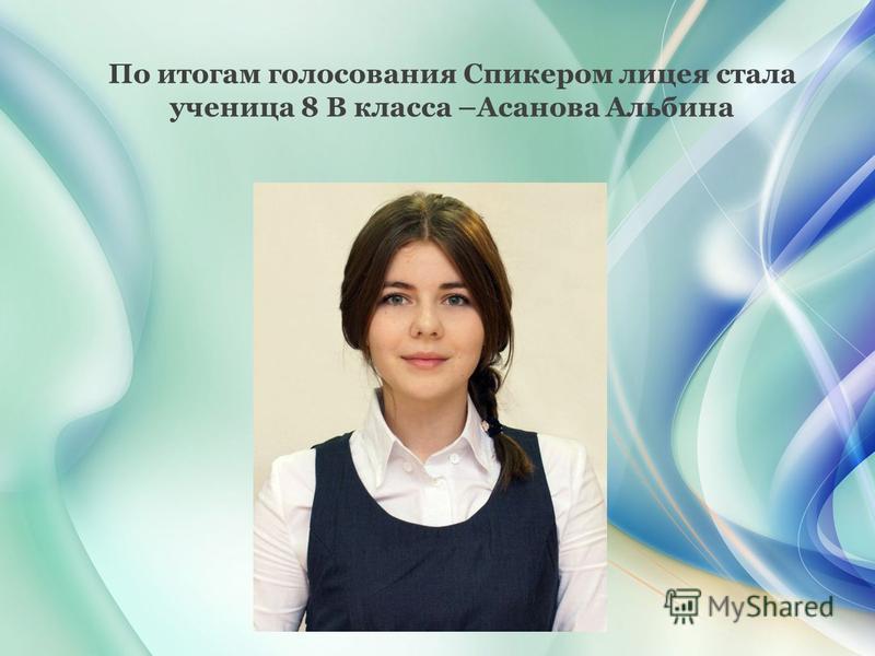 По итогам голосования Спикером лицея стала ученица 8 В класса –Асанова Альбина