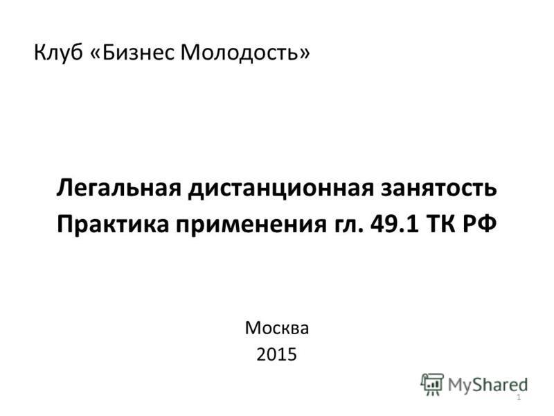 Клуб «Бизнес Молодость» Легальная дистанционная занятость Практика применения гл. 49.1 ТК РФ Москва 2015 1