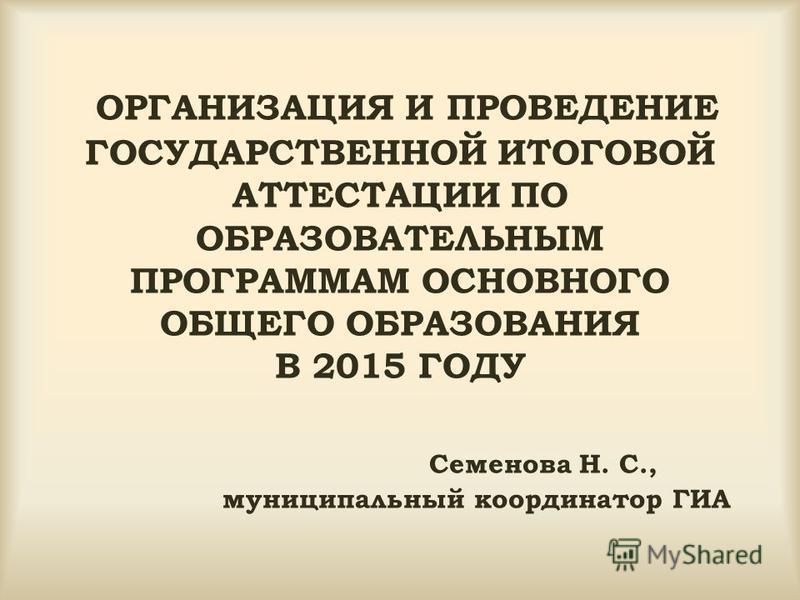 ОРГАНИЗАЦИЯ И ПРОВЕДЕНИЕ ГОСУДАРСТВЕННОЙ ИТОГОВОЙ АТТЕСТАЦИИ ПО ОБРАЗОВАТЕЛЬНЫМ ПРОГРАММАМ ОСНОВНОГО ОБЩЕГО ОБРАЗОВАНИЯ В 2015 ГОДУ Семенова Н. С., муниципальный координатор ГИА