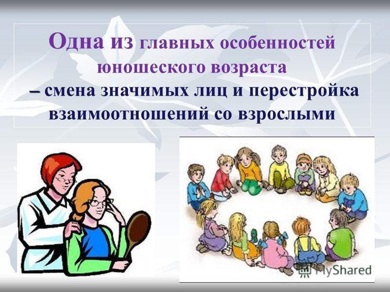 Одна из главных особенностей юношеского возраста – – смена значимых лиц и перестройка взаимоотношений со взрослыми