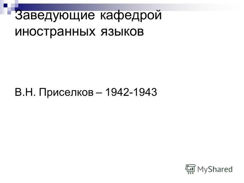 Заведующие кафедрой иностранных языков В.Н. Приселков – 1942-1943