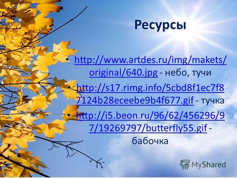 Ресурсы http://www.artdes.ru/img/makets/ original/640. jpg - небо, тучи http://www.artdes.ru/img/makets/ original/640. jpg http://s17.rimg.info/5cbd8f1ec7f8 7124b28eceebe9b4f677. gif - тучка http://s17.rimg.info/5cbd8f1ec7f8 7124b28eceebe9b4f677. gif