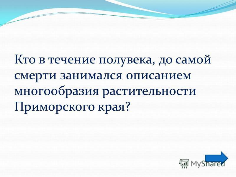 Кто в течение полувека, до самой смерти занимался описанием многообразия растительности Приморского края?