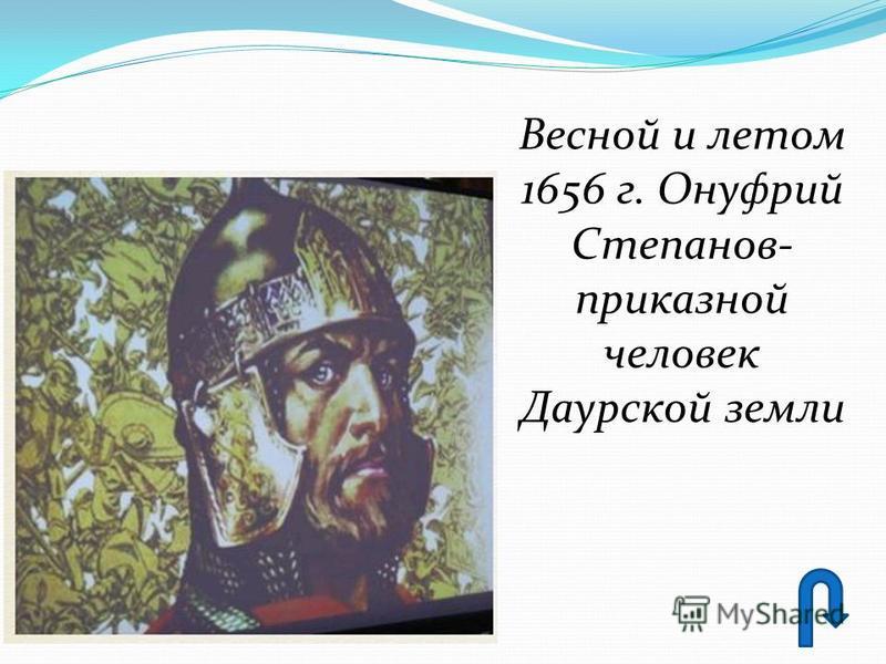 Весной и летом 1656 г. Онуфрий Степанов- приказной человек Даурской земли