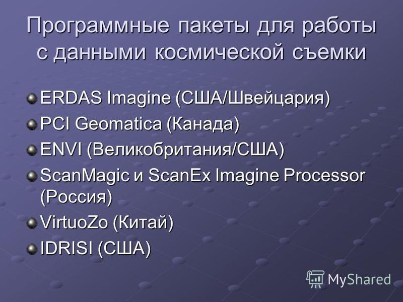 Программные пакеты для работы с данными космической съемки ERDAS Imagine (США/Швейцария) PCI Geomatica (Канада) ENVI (Великобритания/США) ScanMagic и ScanEx Imagine Processor (Россия) VirtuoZo (Китай) IDRISI (США)