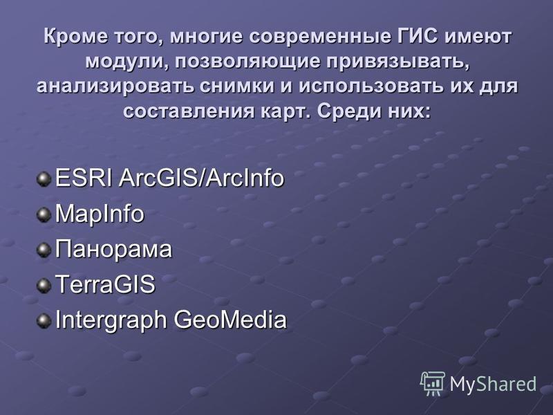 Кроме того, многие современные ГИС имеют модули, позволяющие привязывать, анализировать снимки и использовать их для составления карт. Среди них: ESRI ArcGIS/ArcInfo MapInfo ПанорамаTerraGIS Intergraph GeoMedia