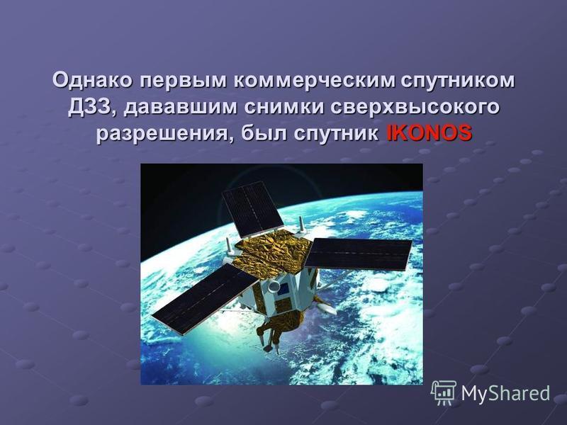 Однако первым коммерческим спутником ДЗЗ, дававшим снимки сверхвысокого разрешения, был спутник IKONOS