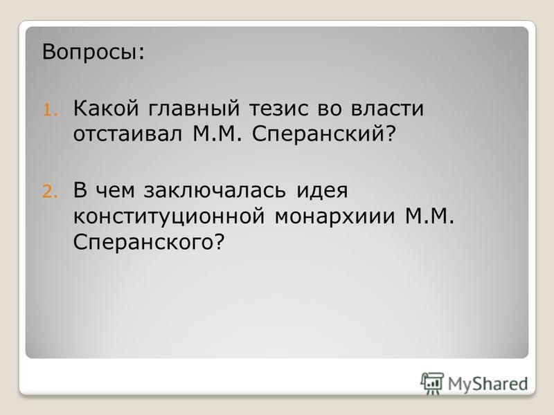 Вопросы: 1. Какой главный тезис во власти отстаивал М.М. Сперанский? 2. В чем заключалась идея конституционной монархии М.М. Сперанского?