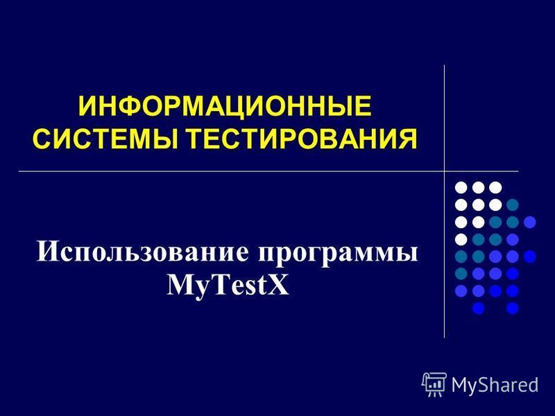 ИНФОРМАЦИОННЫЕ СИСТЕМЫ ТЕСТИРОВАНИЯ Использование программы MyTestX