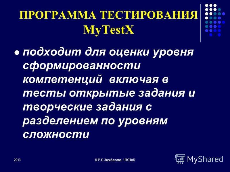 ПРОГРАММА ТЕСТИРОВАНИЯ MyTestX подходит для оценки уровня сформированности компетенций включая в тесты открытые задания и творческие задания с разделением по уровням сложности 2013© Р.Я.Загибалова, ЧТОТиБ