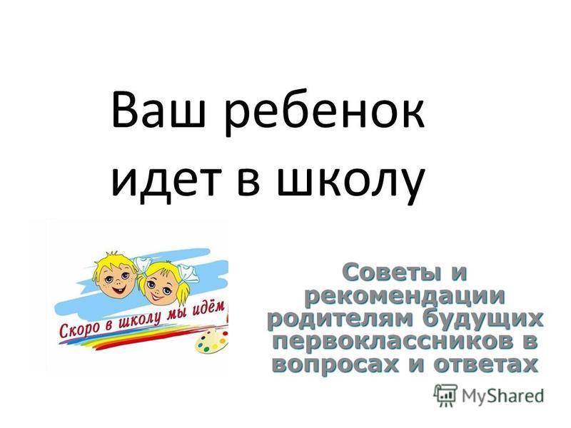 Ваш ребенок идет в школу Советы и рекомендации родителям будущих первоклассников в вопросах и ответах