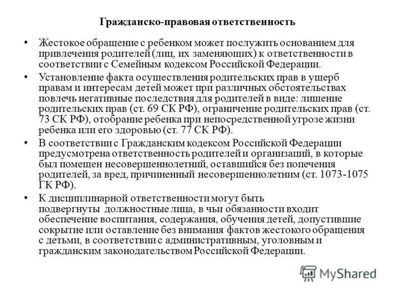 Гражданско-правовая ответственность Жестокое обращение с ребенком может послужить основанием для привлечения родителей (лиц, их заменяющих) к ответственности в соответствии с Семейным кодексом Российской Федерации. Установление факта осуществления ро
