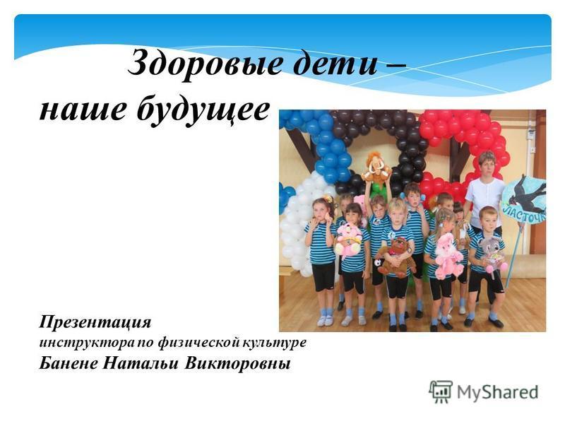 Здоровые дети – наше будущее Презентация инструктора по физической культуре Банене Натальи Викторовны