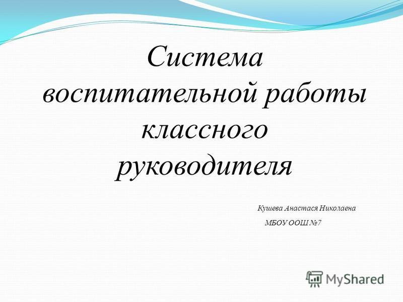 Система воспитательной работы классного руководителя Кушева Анастася Николаена МБОУ ООШ 7