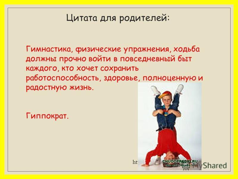 Цитата для родителей: Гимнастика, физические упражнения, ходьба должны прочно войти в повседневный быт каждого, кто хочет сохранить работоспособность, здоровье, полноценную и радостную жизнь. Гиппократ. http://www.mircitaty.com