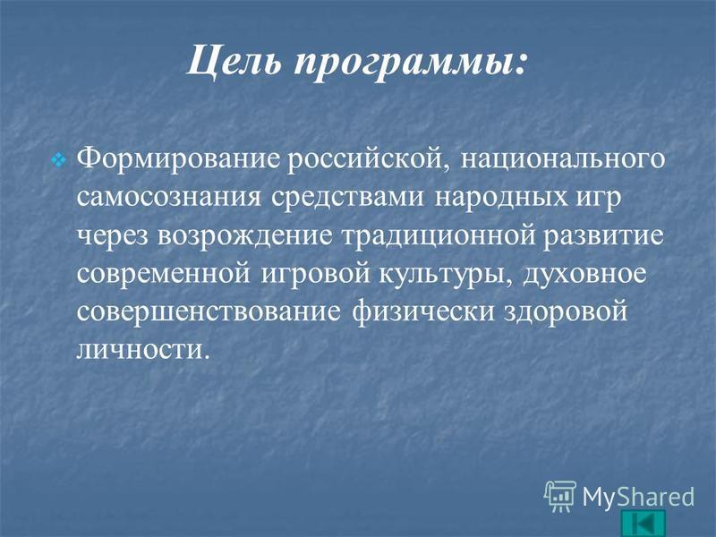 Цель программы: Формирование российской, национального самосознания средствами народных игр через возрождение традиционной развитие современной игровой культуры, духовное совершенствование физически здоровой личности.