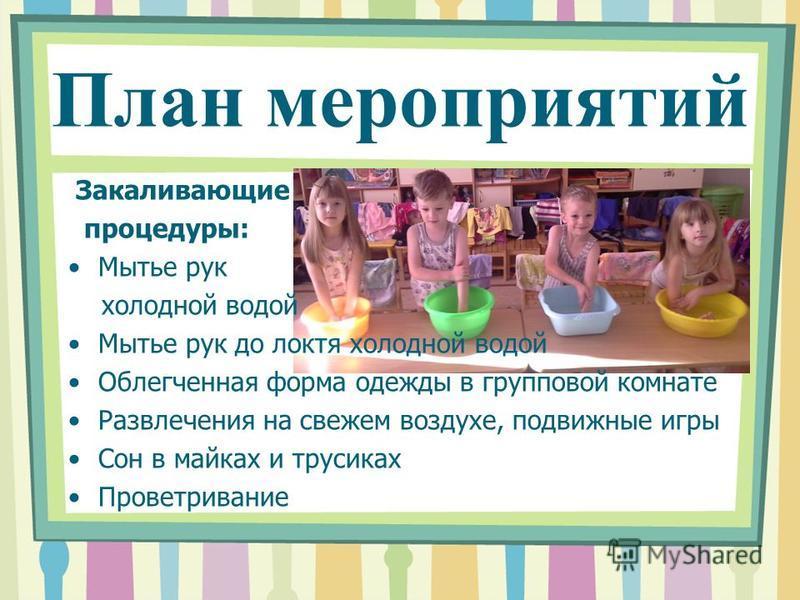 Закаливающие процедуры: Мытье рук холодной водой Мытье рук до локтя холодной водой Облегченная форма одежды в групповой комнате Развлечения на свежем воздухе, подвижные игры Сон в майках и трусиках Проветривание План мероприятий