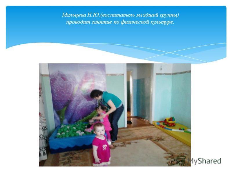 Мальцева Н.Ю.(воспитатель младшей группы) проводит занятие по физической культуре.