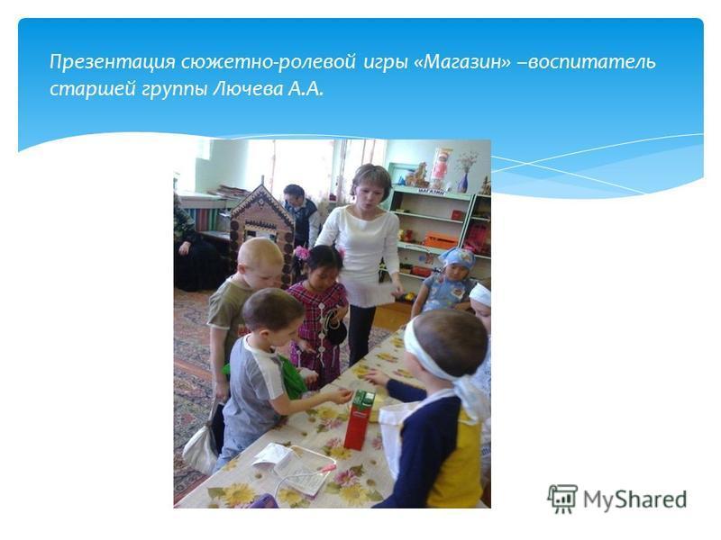 Презентация сюжетно-ролевой игры «Магазин» –воспитатель старшей группы Лючева А.А.