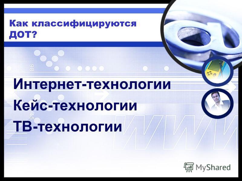 Как классифицируются ДОТ? Интернет-технологии Кейс-технологии ТВ-технологии