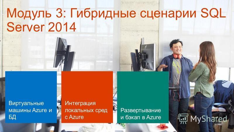 Модуль 3: Гибридные сценарии SQL Server 2014 Виртуальные машины Azure и БД Интеграция локальных сред с Azure Развертывание и бэкап в Azure