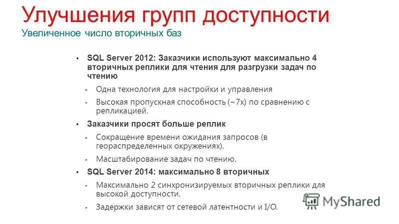 SQL Server 2012: Заказчики используют максимально 4 вторичных реплики для чтения для разгрузки задач по чтению - Одна технология для настройки и управления - Высокая пропускная способность (~7x) по сравнению с репликацией. Заказчики просят больше реп