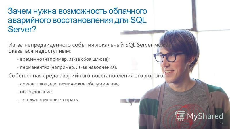 Зачем нужна возможность облачного аварийного восстановления для SQL Server? 49 Из-за непредвиденного события локальный SQL Server может оказаться недоступным; - временно (например, из-за сбоя шлюза); - перманентно (например, из-за наводнения). Собств