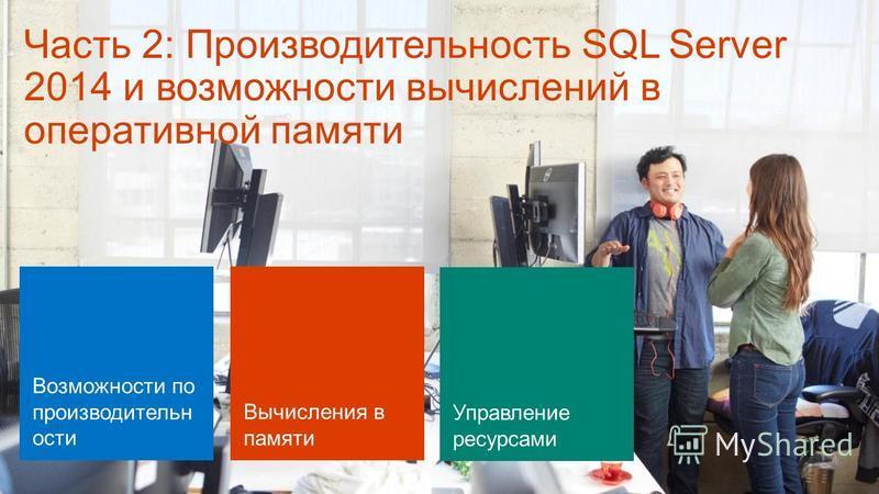 Часть 2: Производительность SQL Server 2014 и возможности вычислений в оперативной памяти Возможности по производительности Вычисления в памяти Управление ресурсами