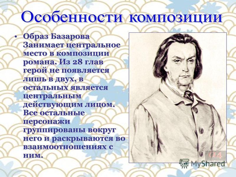 Образ Базарова Занимает центральное место в композиции романа. Из 28 глав герой не появляется лишь в двух, в остальных является центральным действующим лицом. Все остальные персонажи группированы вокруг него и раскрываются во взаимоотношениях с ним.О