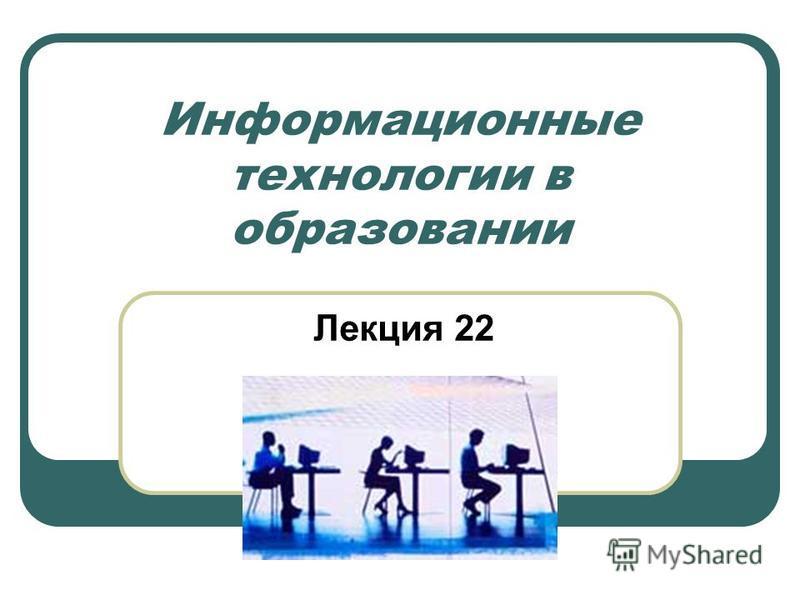 Информационные технологии в образовании Лекция 22