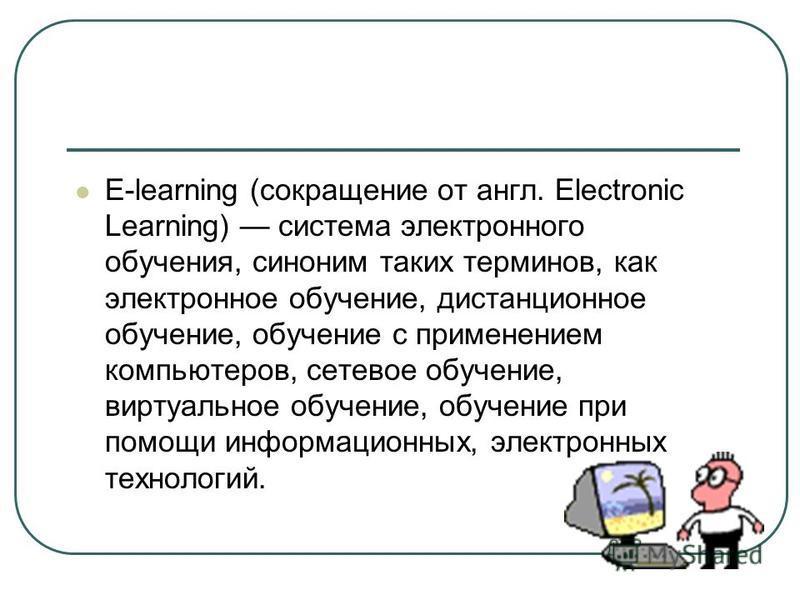 E-learning (сокращение от англ. Electronic Learning) система электронного обучения, синоним таких терминов, как электронное обучение, дистанционное обучение, обучение с применением компьютеров, сетевое обучение, виртуальное обучение, обучение при пом