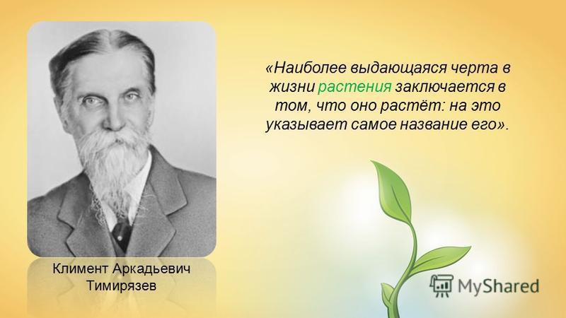 Климент Аркадьевич Тимирязев «Наиболее выдающаяся черта в жизни растения заключается в том, что оно растёт: на это указывает самое название его».