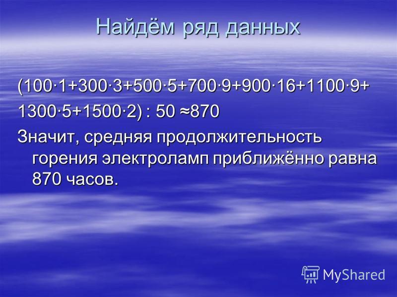 Найдём ряд данных (100·1+300·3+500·5+700·9+900·16+1100·9+ 1300·5+1500·2) : 50 870 Значит, средняя продолжительность горения электроламп приближённо равна 870 часов.