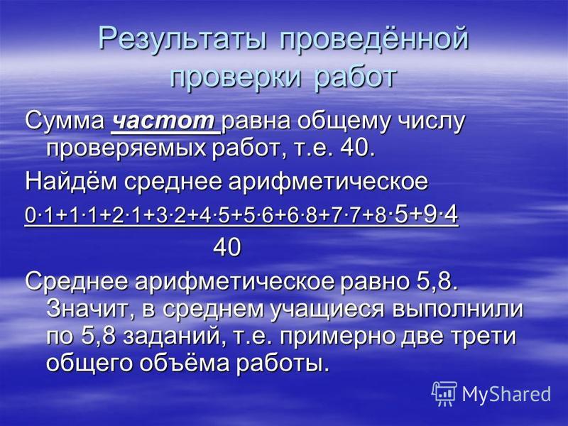 Результаты проведённой проверки работ Сумма частот равна общему числу проверяемых работ, т.е. 40. Найдём среднее арифметическое 0·1+1·1+2·1+3·2+4·5+5·6+6·8+7·7+8 ·5+9·4 40 40 Среднее арифметическое равно 5,8. Значит, в среднем учащиеся выполнили по 5
