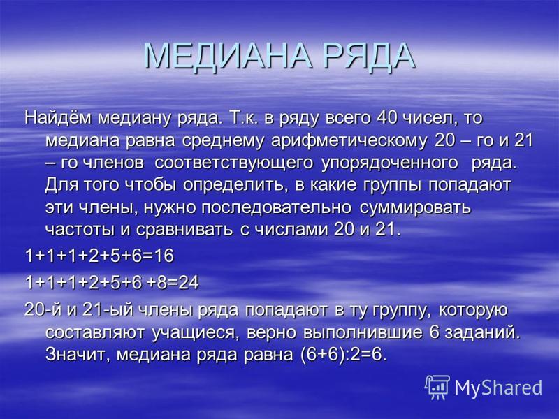 МЕДИАНА РЯДА Найдём медиану ряда. Т.к. в ряду всего 40 чисел, то медиана равна среднему арифметическому 20 – го и 21 – го членов соответствующего упорядоченного ряда. Для того чтобы определить, в какие группы попадают эти члены, нужно последовательно