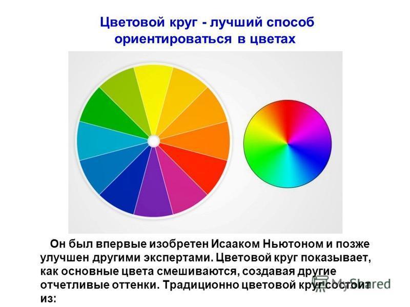 Цветовой круг - лучший способ ориентироваться в цветах Он был впервые изобретен Исааком Ньютоном и позже улучшен другими экспертами. Цветовой круг показывает, как основные цвета смешиваются, создавая другие отчетливые оттенки. Традиционно цветовой кр