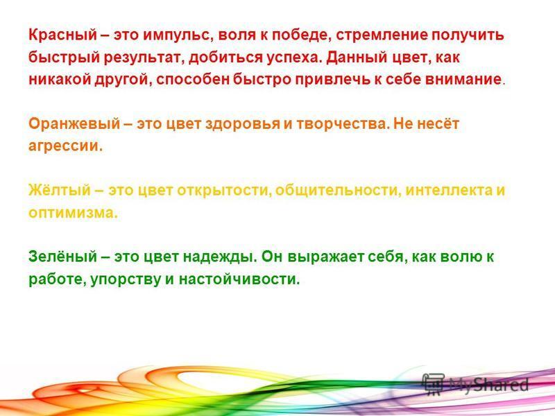 Красный – это импульс, воля к победе, стремление получить быстрый результат, добиться успеха. Данный цвет, как никакой другой, способен быстро привлечь к себе внимание. Оранжевый – это цвет здоровья и творчества. Не несёт агрессии. Жёлтый – это цвет