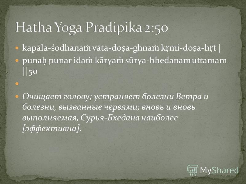 kapāla-śodhana vāta-do a-ghna k mi-do a-h t | puna punar ida kārya sūrya-bhedanam uttamam ||50 Очищает голову; устраняет болезни Ветра и болезни, вызванные червями; вновь и вновь выполняемая, Сурья-Бхедана наиболее [эффективна].