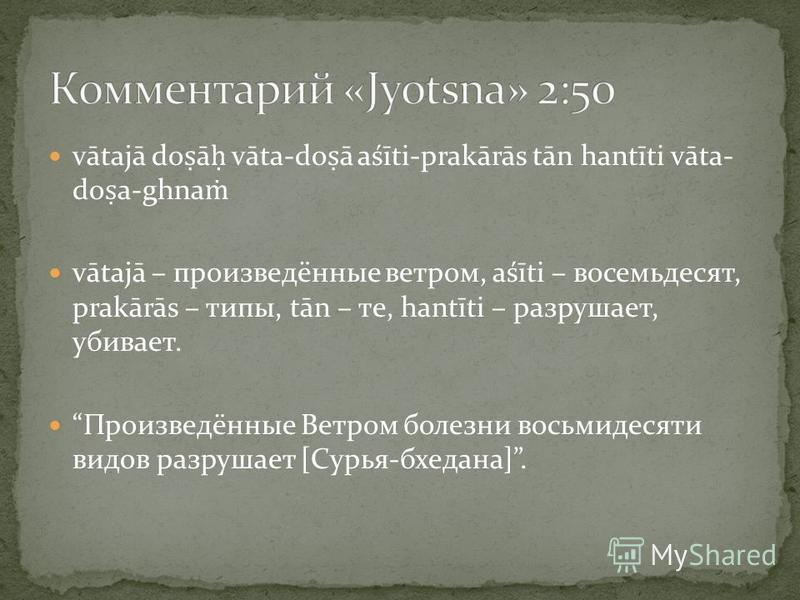 vātajā do ā vāta-do ā aśīti-prakārās tān hantīti vāta- do a-ghna vātajā – произведённые ветром, aśīti – восемьдесят, prakārās – типы, tān – те, hantīti – разрушает, убивает. Произведённые Ветром болезни восьмидесяти видов разрушает [Сурья-бхедана].