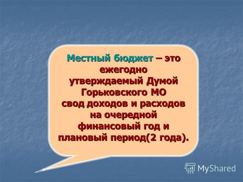 Местный бюджет – это ежегодно утверждаемый Думой Горьковского МО свод доходов и расходов на очередной финансовый год и плановый период(2 года).